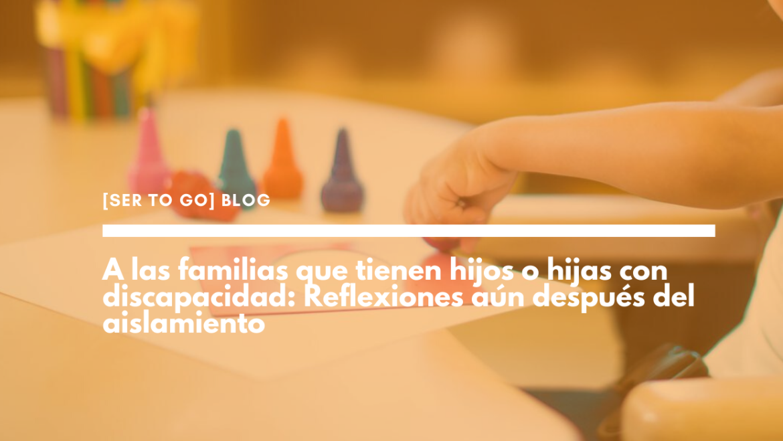 A las familias que tienen hijos o hijas con discapacidad: Reflexiones aún después del aislamiento